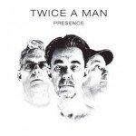 Twice A Man – Presence
