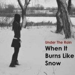 Under The Rain – When It Burns Like Snow