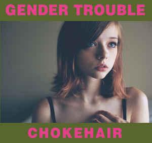 Gender Trouble – Chokehair