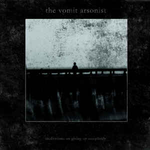The Vomit Arsonist – Meditations On Giving Up Completely