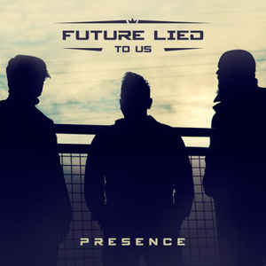 Future Lied To Us – Presence