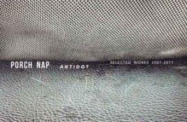 Porch Nap – Antidot / Selected Works 2007 – 2017