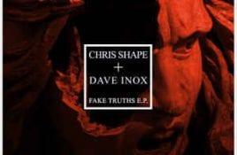Chris Shape + Dave Inox – Fake Truths
