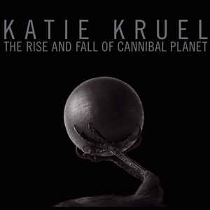 Katie Kruel – The Rise And Fall Of Cannibal Planet